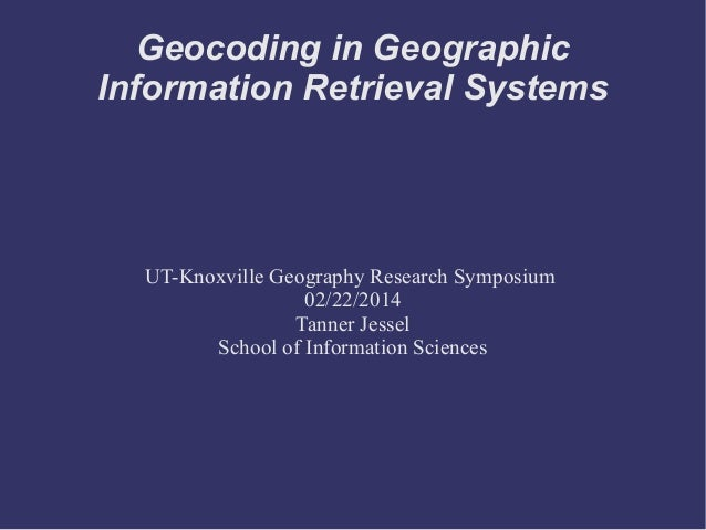 Geocoding in Geographic Information Retrieval Systems UT-Knoxville Geography Research Symposium 02/22/2014 Tanner Jessel S...