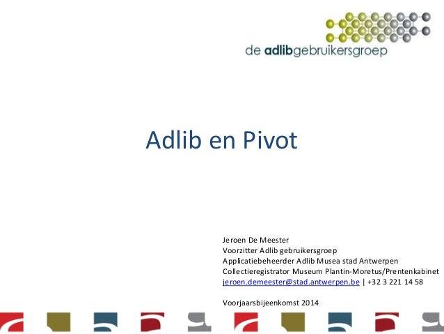 Adlib en Pivot Jeroen De Meester Voorzitter Adlib gebruikersgroep Applicatiebeheerder Adlib Musea stad Antwerpen Collectie...