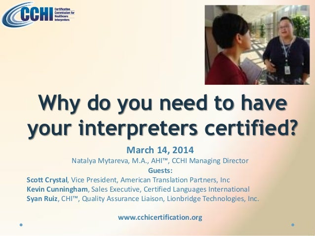 Why do you need to have your interpreters certified? March 14, 2014 Natalya Mytareva, M.A., AHI™, CCHI Managing Director G...