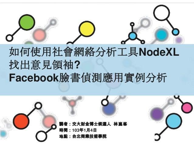 如何使用社會網絡分析工具NodeXL 找出意見領袖? Facebook臉書偵測應用實例分析  講者:交大財金博士候選人 林崑峯 時間:103年1月4日 地點:台北商業技術學院  1