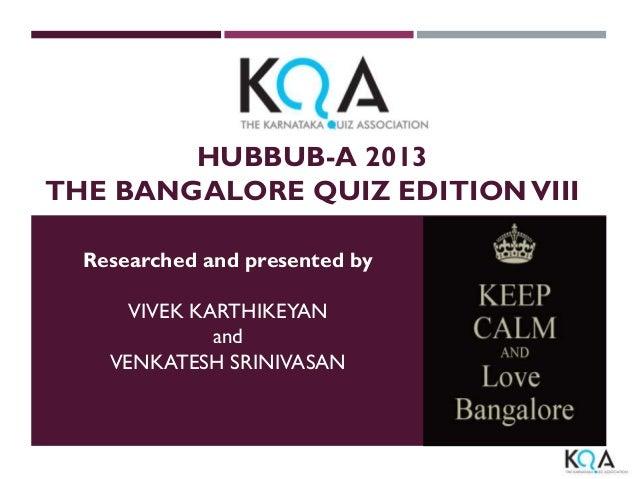 HUBBUB-A 2013 THE BANGALORE QUIZ EDITION VIII Researched and presented by VIVEK KARTHIKEYAN and VENKATESH SRINIVASAN