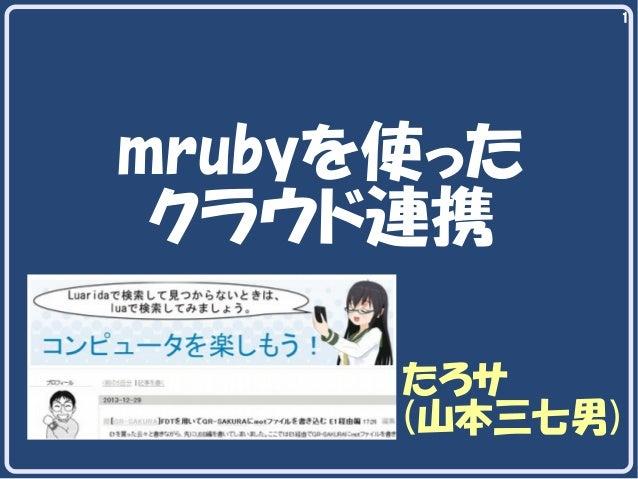 1  mrubyを使った クラウド連携 たろサ (山本三七男)