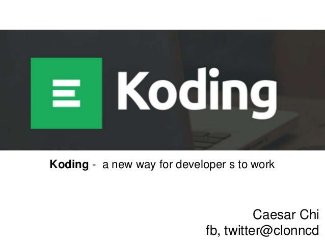 Koding - a new way for developer s to work  Caesar Chi fb, twitter@clonncd
