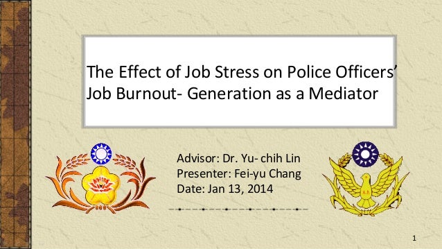 The Effect of Job Stress on Police Officers' Job Burnout- Generation as a Mediator Advisor: Dr. Yu- chih Lin Presenter: Fe...
