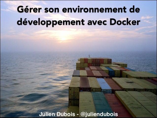 Gérer son environnement de développement avec Docker  Julien Dubois - @juliendubois