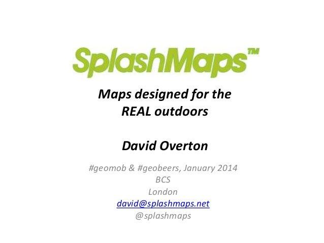 Maps designed for the REAL outdoors David Overton #geomob & #geobeers, January 2014 BCS London david@splashmaps.net @splas...