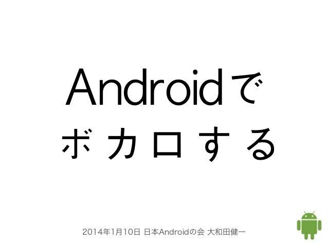 Androidで ボカロする 2014年1月10日 日本Androidの会 大和田健一
