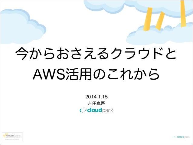 今からおさえるクラウドと AWS活用のこれから 2014.1.15 吉田真吾