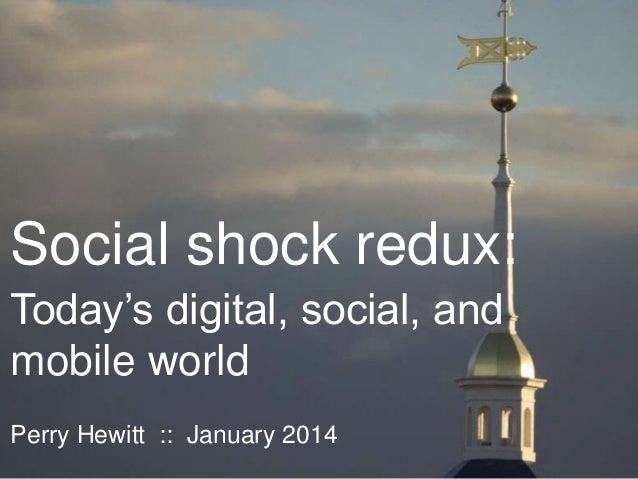 Social shock redux: Today's digital, social, and mobile world Perry Hewitt :: January 2014