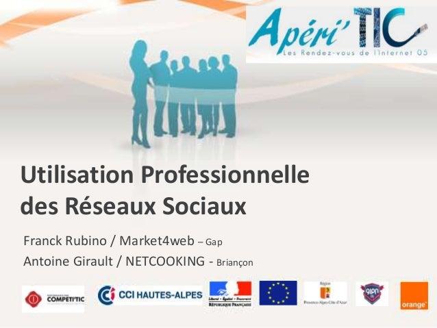 Utilisation Professionnelle des Réseaux Sociaux Franck Rubino / Market4web – Gap Antoine Girault / NETCOOKING - Briançon