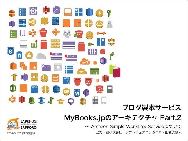 ブログ製本サービス  MyBooks.jpのアーキテクチャ Part.2 ∼ Amazon Simple Workflow Serviceについて  2014/01/17 第12回勉強会  欧文印刷株式会社・ソフトウェアエンジニア・田名辺健人