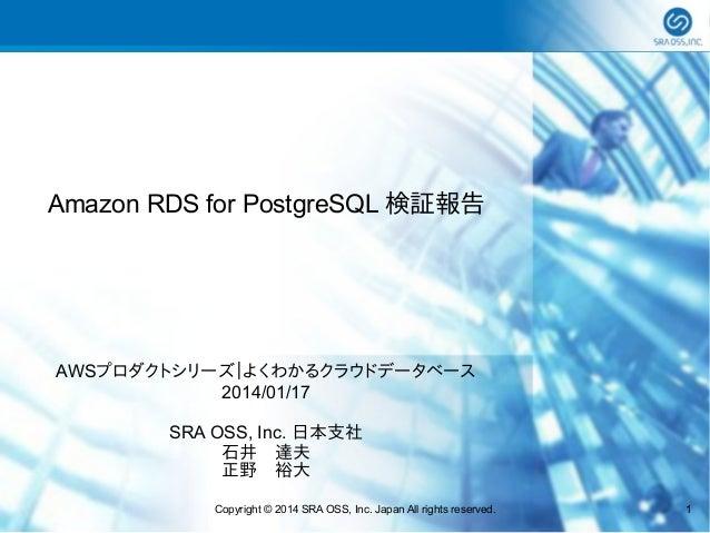 Amazon RDS for PostgreSQL 検証報告  AWSプロダクトシリーズ|よくわかるクラウドデータベース 2014/01/17 SRA OSS, Inc. 日本支社 石井 達夫 正野 裕大 Copyright © 2014 SR...