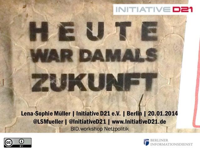 Lena-Sophie Müller | Initiative D21 e.V. | Berlin | 20.01.2014 @LSMueller | @InitiativeD21 | www.InitiativeD21.de BID.work...