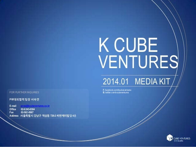 K CUBE  VENTURES 2014.01 MEDIA KIT FOR FURTHER INQUIRIES PR/대외협력 팀장 서숙연 E-mail Office Fax Address  anne@kcubeventures.co.k...