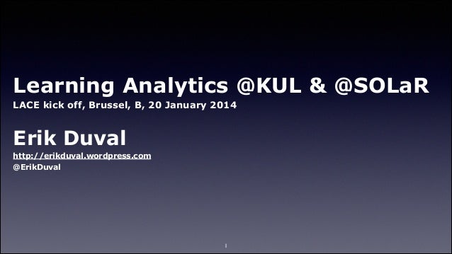 Learning Analytics @KUL & @SOLaR LACE kick off, Brussel, B, 20 January 2014 !  Erik Duval http://erikduval.wordpress.com @...