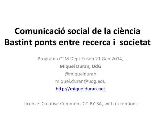 Comunicació social de la ciència Bastint ponts entre recerca i societat Programa CTM Dept Ensen 21 Gen 2014, Miquel Duran,...