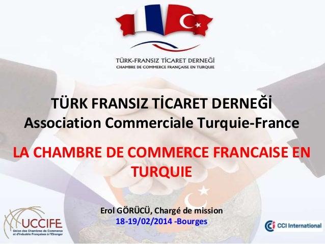 TÜRK FRANSIZ TİCARET DERNEĞİ Association Commerciale Turquie-France  LA CHAMBRE DE COMMERCE FRANCAISE EN TURQUIE Erol GÖRÜ...
