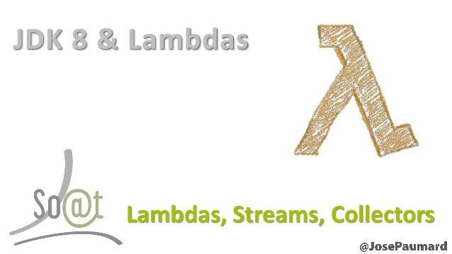 JDK 8 & Lambdas  Lambdas, Streams, Collectors