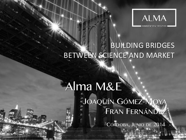 BUILDING BRIDGES BETWEEN SCIENCE AND MARKET Alma M&E JOAQUÍN GÓMEZ-MOYA FRAN FERNÁNDEZ CÓRDOBA, JUNIO DE 2014
