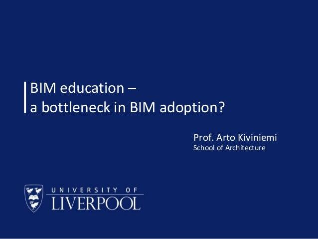 BIM education – a bottleneck in BIM adoption? Prof. Arto Kiviniemi School of Architecture  School of Architecture © Prof A...