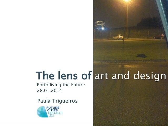 The lens of art and design Porto living the Future 28.01.2014  Paula Trigueiros