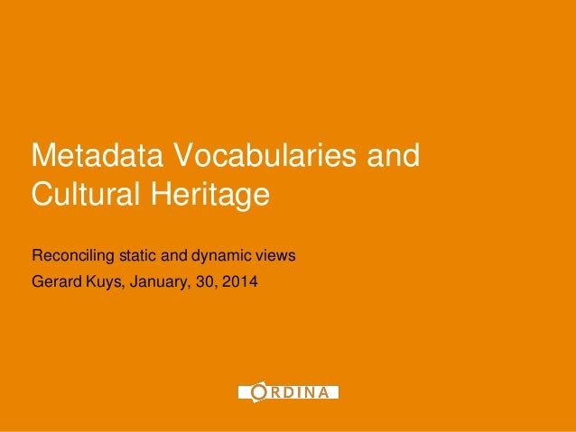 1  Metadata Vocabularies and Cultural Heritage Reconciling static and dynamic views Gerard Kuys, January, 30, 2014