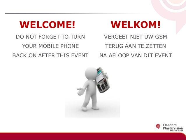 WELCOME!  WELKOM!  DO NOT FORGET TO TURN  VERGEET NIET UW GSM  YOUR MOBILE PHONE  TERUG AAN TE ZETTEN  BACK ON AFTER THIS ...