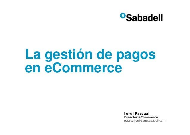 La gestión de pagos en eCommerce  Jordi Pascual  Director eCommerce  pascualjor@bancsabadell.com