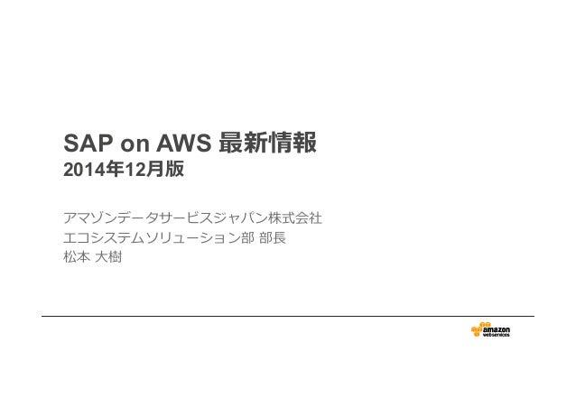 SAP on AWS 最新情報  2014年年12⽉月版  アマゾンデータサービスジャパン株式会社  エコシステムソリューション部 部⻑⾧長  松本 ⼤大樹