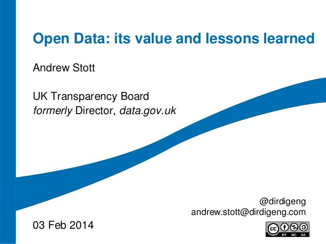 Open Data: its value and lessons learned Andrew Stott UK Transparency Board formerly Director, data.gov.uk  @dirdigeng and...