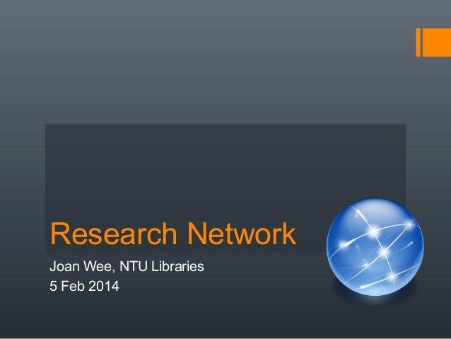 Research Network Joan Wee, NTU Libraries 5 Feb 2014