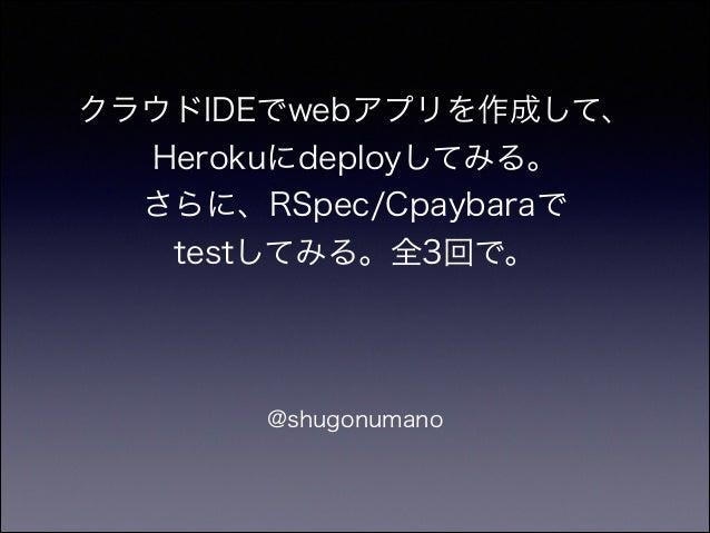 クラウドIDEでwebアプリを作成して、 Herokuにdeployしてみる。 さらに、RSpec/Cpaybaraで testしてみる。全3回で。  @shugonumano