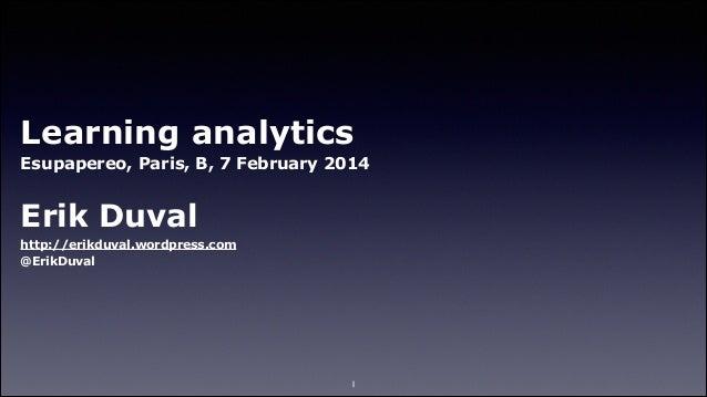 Learning analytics Esupapereo, Paris, B, 7 February 2014 !  Erik Duval http://erikduval.wordpress.com @ErikDuval