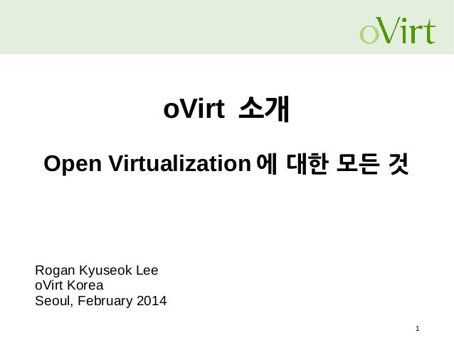oVirt 소개 Open Virtualization 에 대한 모든 것  Rogan Kyuseok Lee oVirt Korea Seoul, February 2014 1