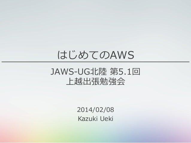 はじめてのAWS JAWS-‐‑‒UG北北陸陸 第5.1回 上越出張勉強会 2014/02/08 Kazuki Ueki
