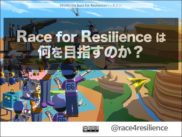 20140208 Race for Resilienceハッカソン  Race for Resilience は 何を目指すのか?  @race4resilience