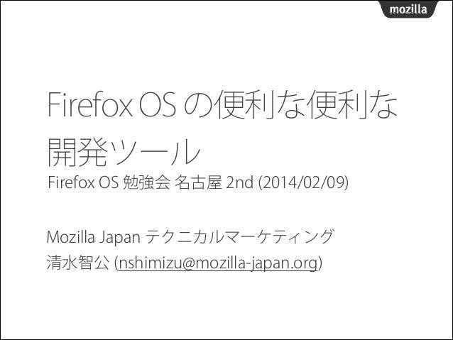 Firefox OS の便利な便利な 開発ツール Firefox OS 勉強会 名古屋 2nd (2014/02/09) Mozilla Japan テクニカルマーケティング  清水智公 (nshimizu@mozilla-japan.org...
