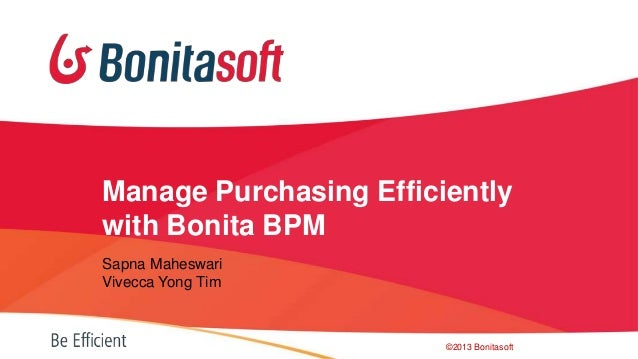 Manage Purchasing Efficiently with Bonita BPM Sapna Maheswari Vivecca Yong Tim  ©2013 Bonitasoft