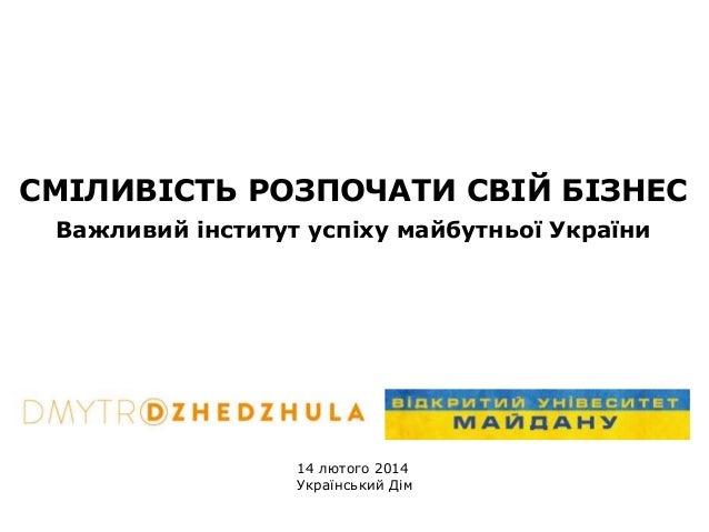 СМІЛИВІСТЬ РОЗПОЧАТИ СВІЙ БІЗНЕС Важливий інститут успіху майбутньої України  14 лютого 2014 Український Дім