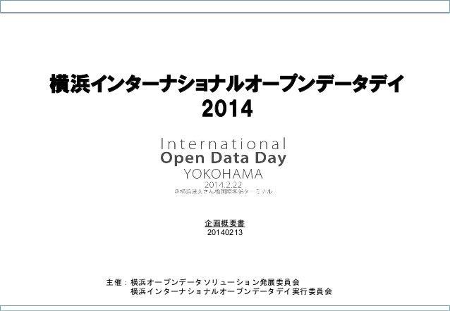横浜インターナショナルオープンデータデイ 2014  企画概要書 20140213  主催:横浜オープンデータソリューション発展委員会    横浜インターナショナルオープンデータデイ実行委員会