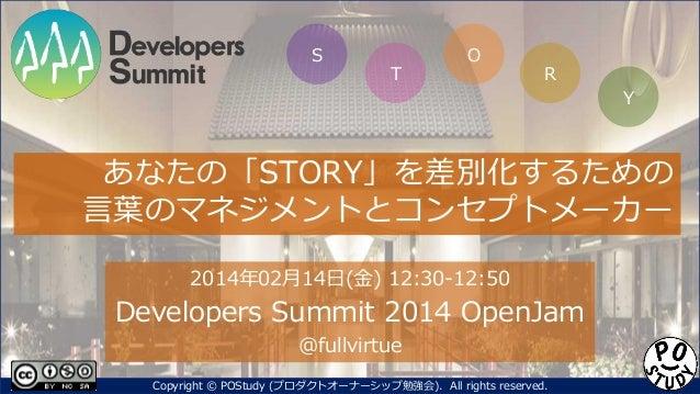 S  T  O  R Y  あなたの「STORY」を差別化するための 言葉のマネジメントとコンセプトメーカー 2014年02月14日(金) 12:30-12:50  Developers Summit 2014 OpenJam @fullvir...