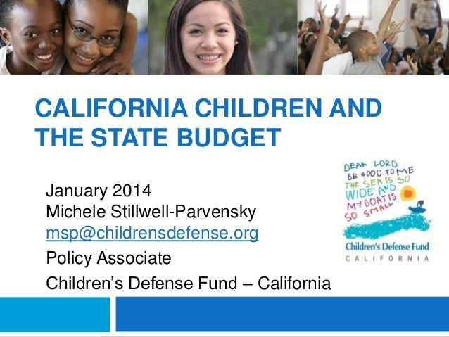 CALIFORNIA CHILDREN AND THE STATE BUDGET January 2014 Michele Stillwell-Parvensky msp@childrensdefense.org Policy Associat...