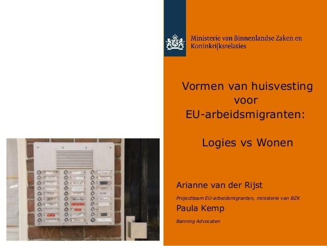 Vormen van huisvesting voor EU-arbeidsmigranten: Logies vs Wonen  Arianne van der Rijst Projectteam EU-arbeidsmigranten, m...