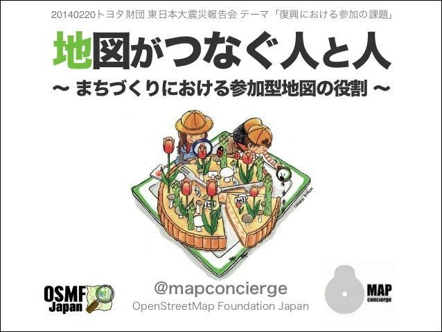 20140220トヨタ財団 東日本大震災報告会 テーマ「復興における参加の課題」  地図がつなぐ人と人 ∼ まちづくりにおける参加型地図の役割 ∼  @mapconcierge OpenStreetMap Foundation Japan