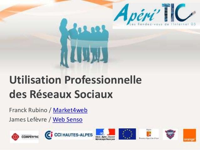 Utilisation Professionnelle des Réseaux Sociaux Franck Rubino / Market4web James Lefèvre / Web Senso