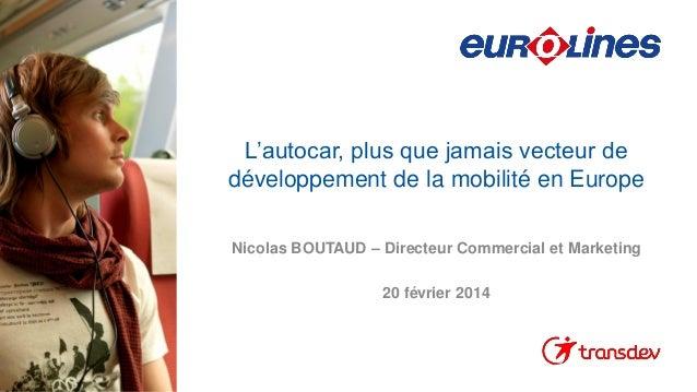 L'autocar, plus que jamais vecteur de développement de la mobilité en Europe Nicolas BOUTAUD – Directeur Commercial et Mar...