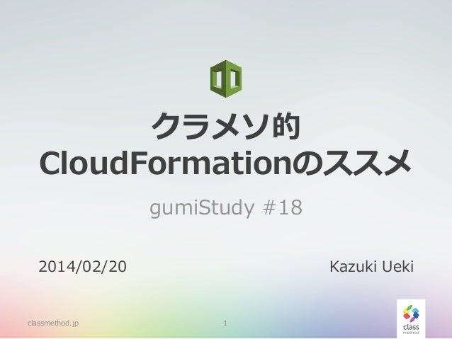 クラメソ的 CloudFormationのススメ gumiStudy #18 2014/02/20  classmethod.jp  Kazuki Ueki  1