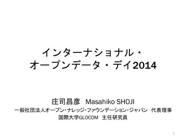 インターナショナル・ オープンデータ・デイ2014  庄司昌彦 Masahiko SHOJI 一般社団法人オープン・ナレッジ・ファウンデーション・ジャパン 代表理事 国際大学GLOCOM 主任研究員 1