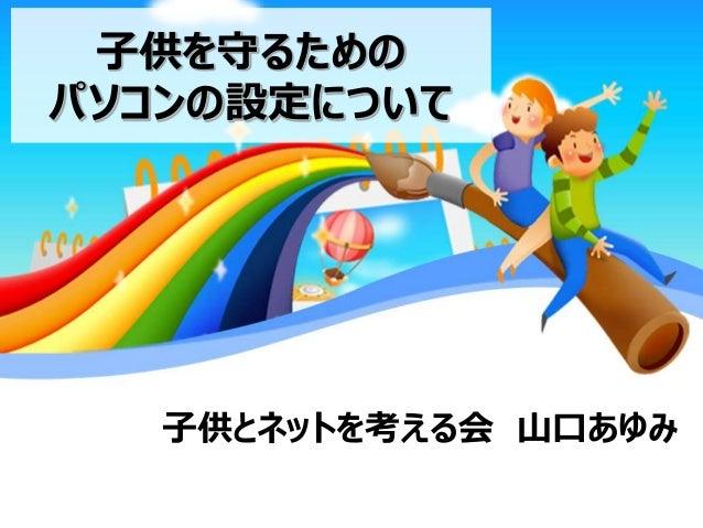 子供を守るための パソコンの設定について  子供とネットを考える会 山口あゆみ