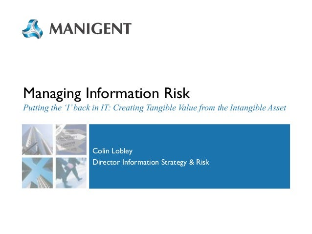 Managing Information Risk Putting the 'I' back in IT: Creating Tangible Value from the Intangible Asset  Colin Lobley Dire...